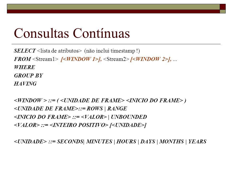 Consultas Contínuas SELECT <lista de atributos> (não inclui timestamp !) FROM <Stream1> [<WINDOW 1>], <Stream2> [<WINDOW 2>], ...